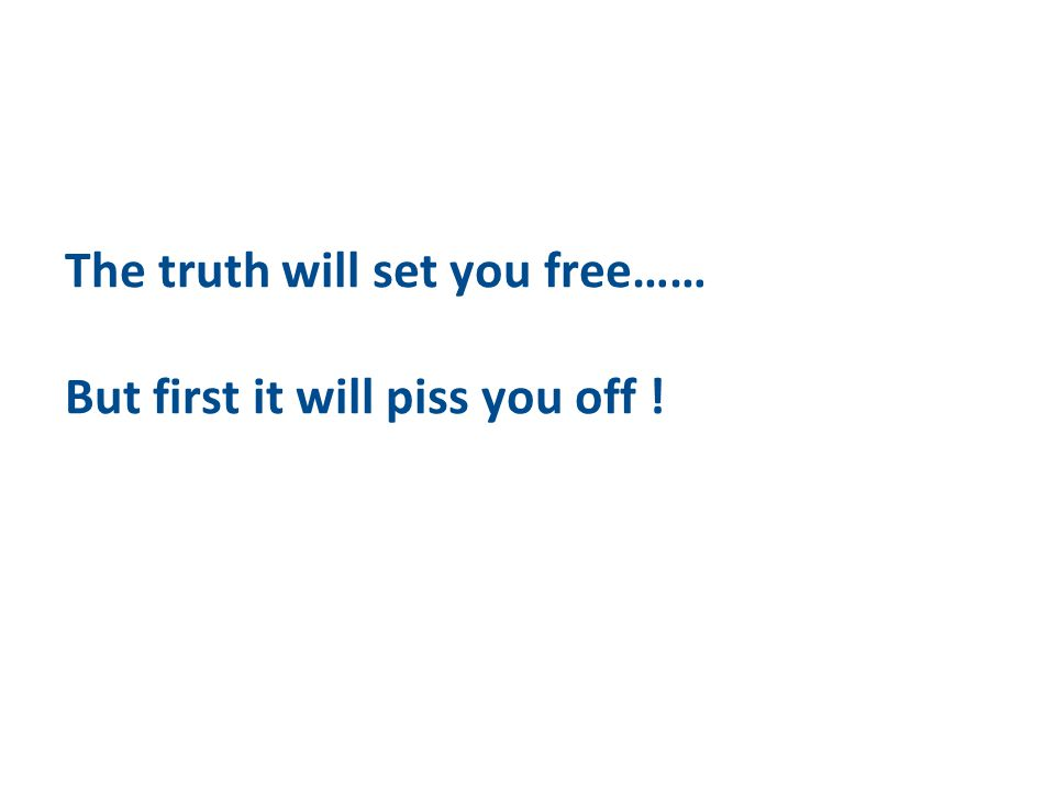 The truth will set you free…… But first it will piss you off !