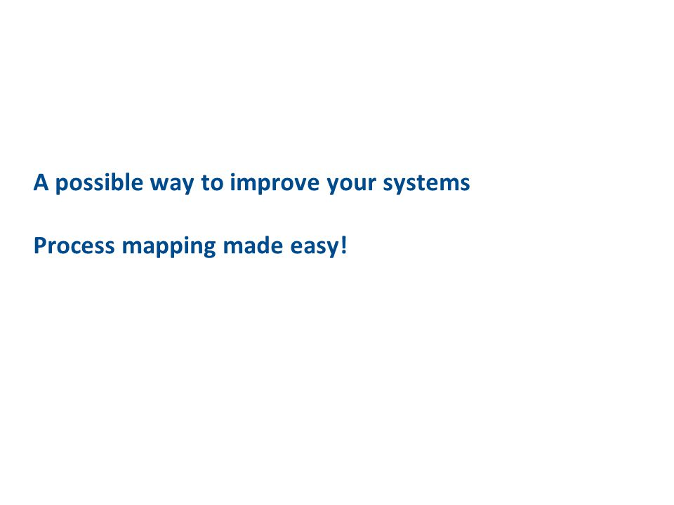 A possible way to improve your systems Process mapping made easy!