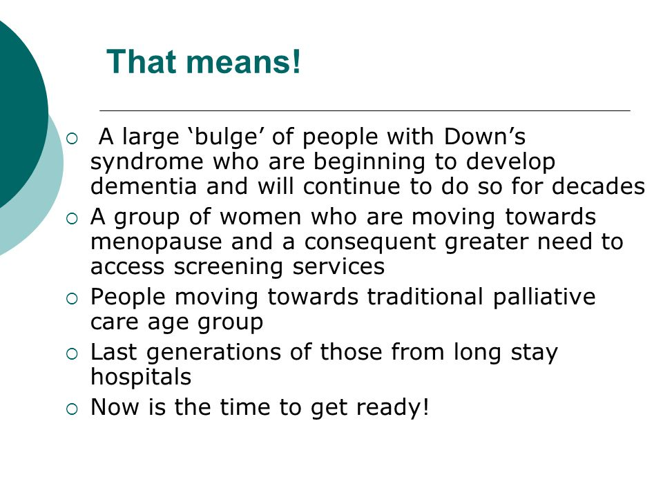 That means! A large 'bulge' of people with Down's syndrome who are beginning to develop dementia and will continue to do so for decades.