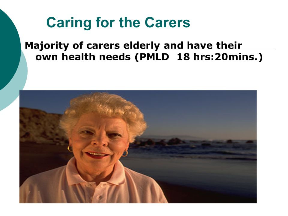 Caring for the Carers Majority of carers elderly and have their own health needs (PMLD 18 hrs:20mins.)