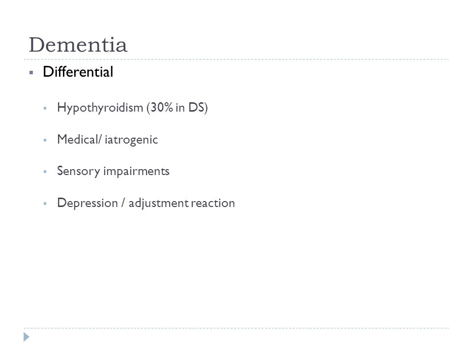 Dementia Differential Hypothyroidism (30% in DS) Medical/ iatrogenic