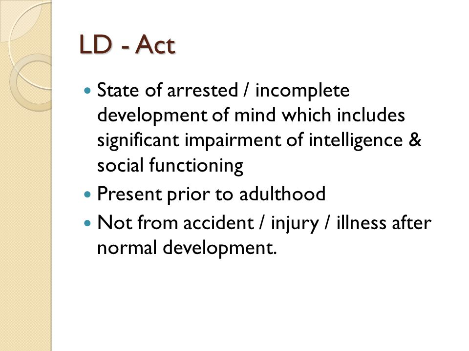LD - Act State of arrested / incomplete development of mind which includes significant impairment of intelligence & social functioning.
