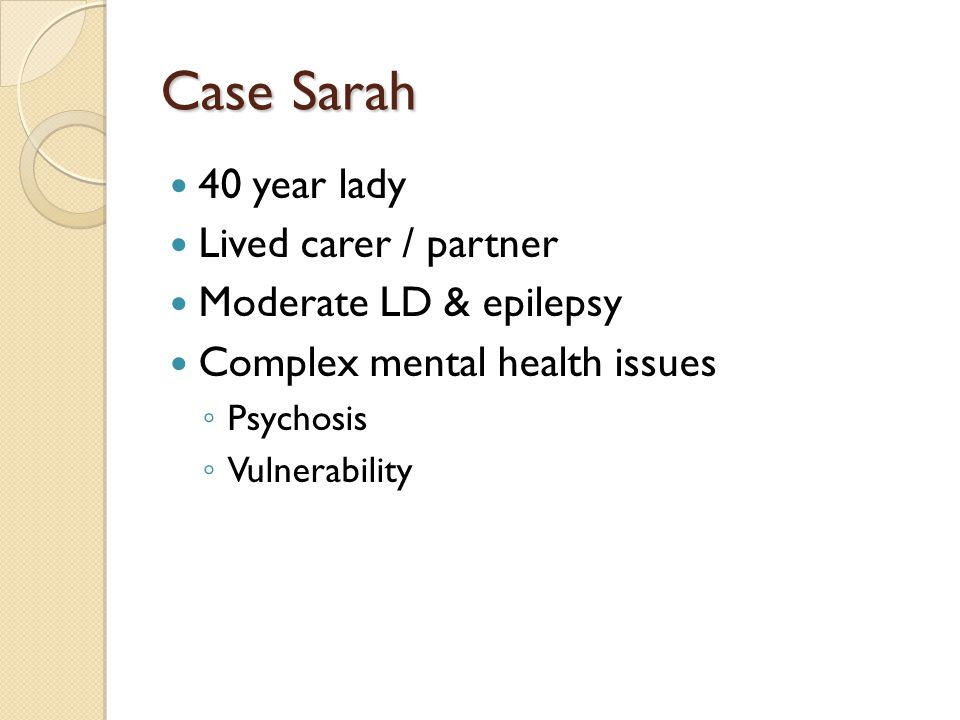 Case Sarah 40 year lady Lived carer / partner Moderate LD & epilepsy