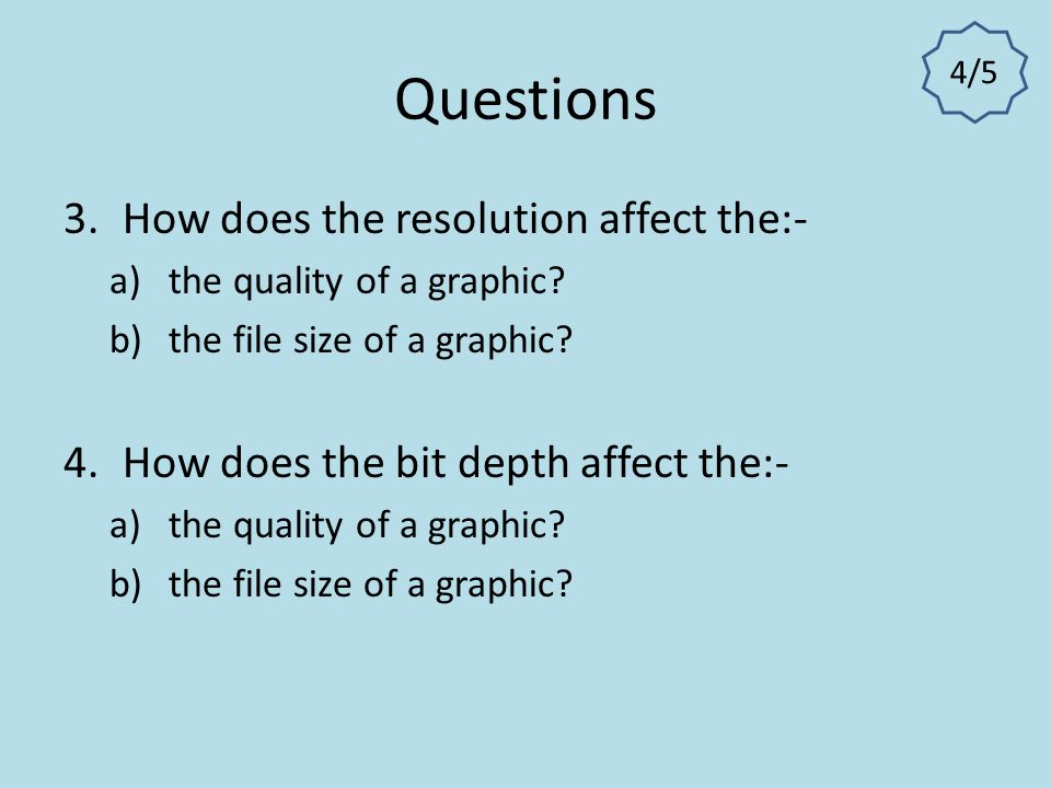 Questions How does the resolution affect the:-