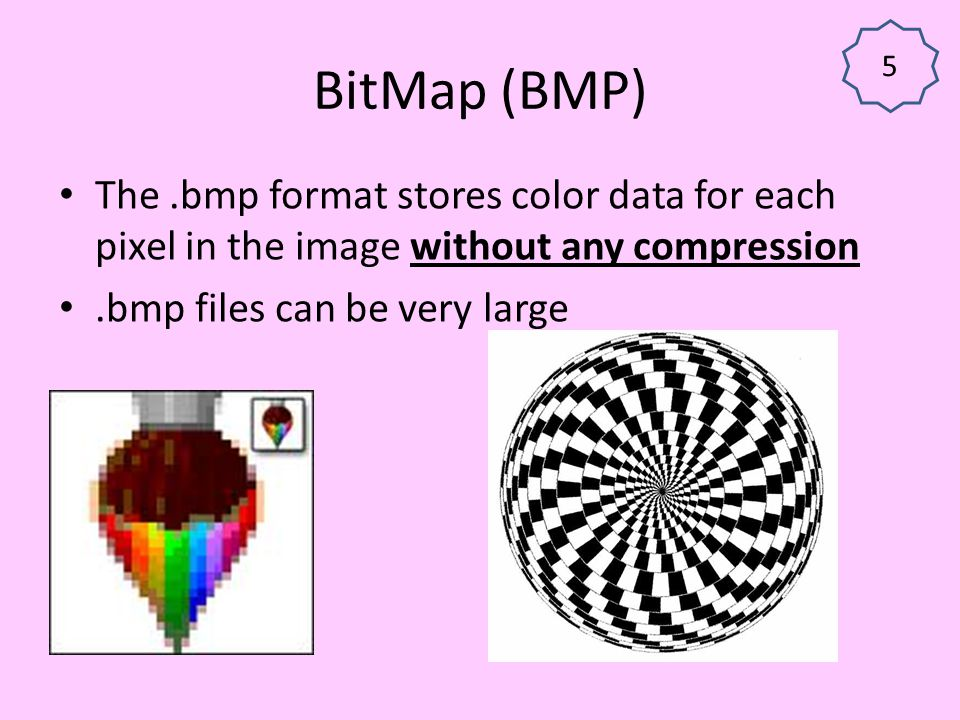5 BitMap (BMP) The .bmp format stores color data for each pixel in the image without any compression.