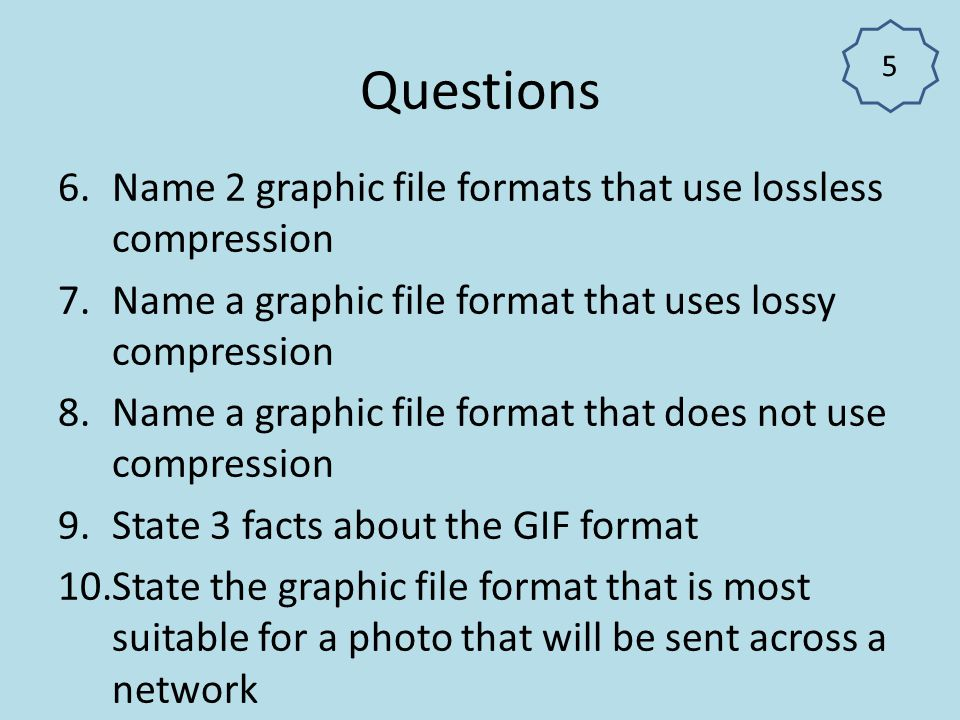 Questions Name 2 graphic file formats that use lossless compression