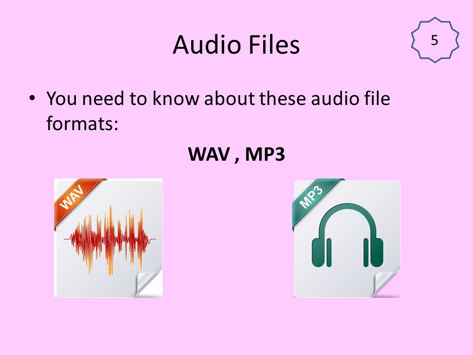 Audio Files You need to know about these audio file formats: WAV , MP3