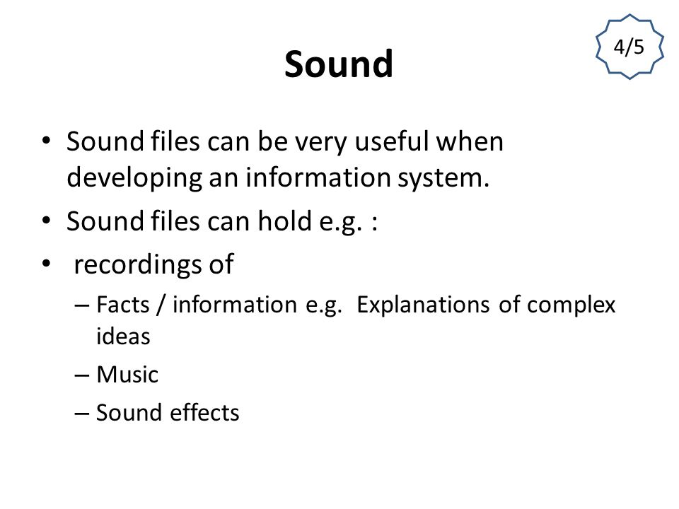 4/5 Sound. Sound files can be very useful when developing an information system. Sound files can hold e.g. :