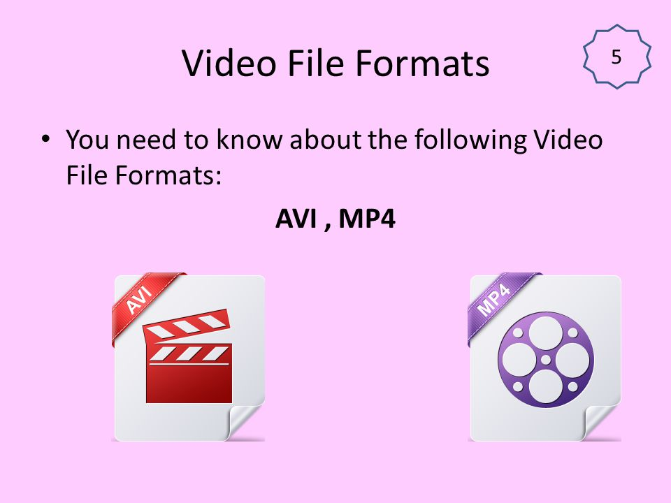 Video File Formats 5 You need to know about the following Video File Formats: AVI , MP4