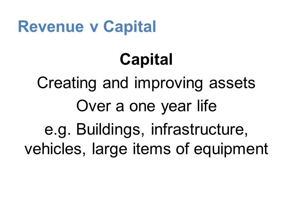 Revenue v Capital Capital Creating and improving assets Over a one year life e.g.