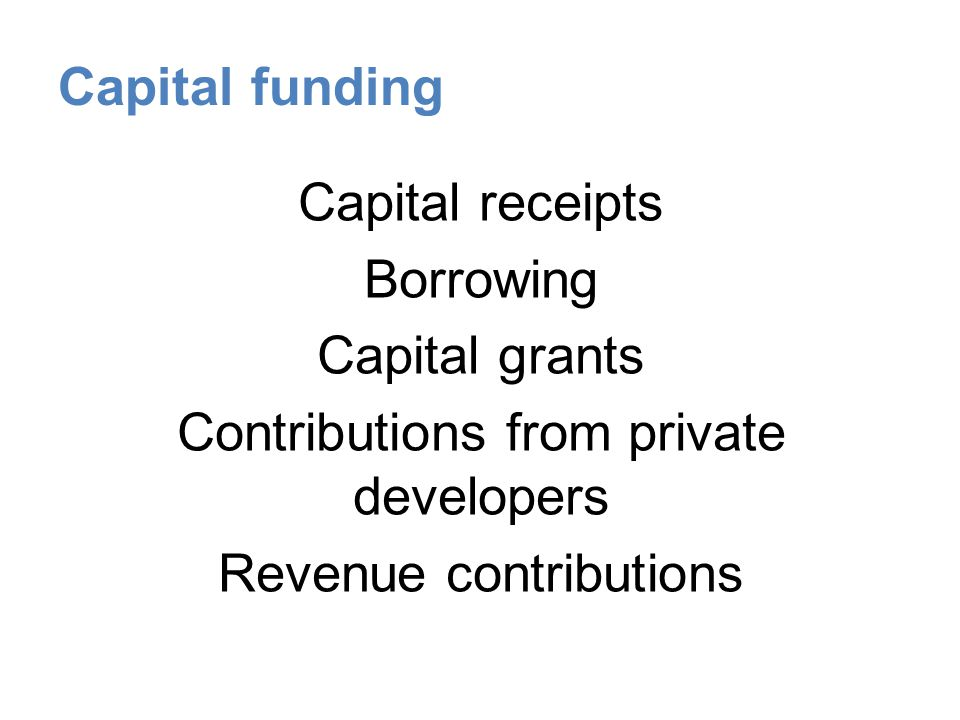 Capital funding Capital receipts Borrowing Capital grants Contributions from private developers Revenue contributions