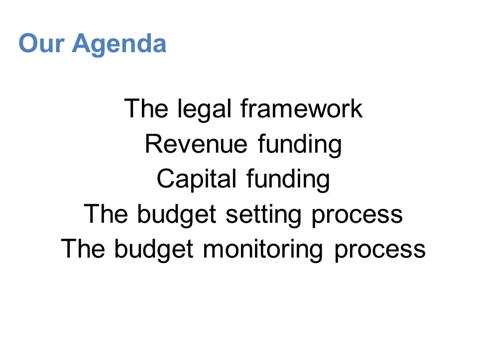 Our Agenda The legal framework Revenue funding Capital funding The budget setting process The budget monitoring process