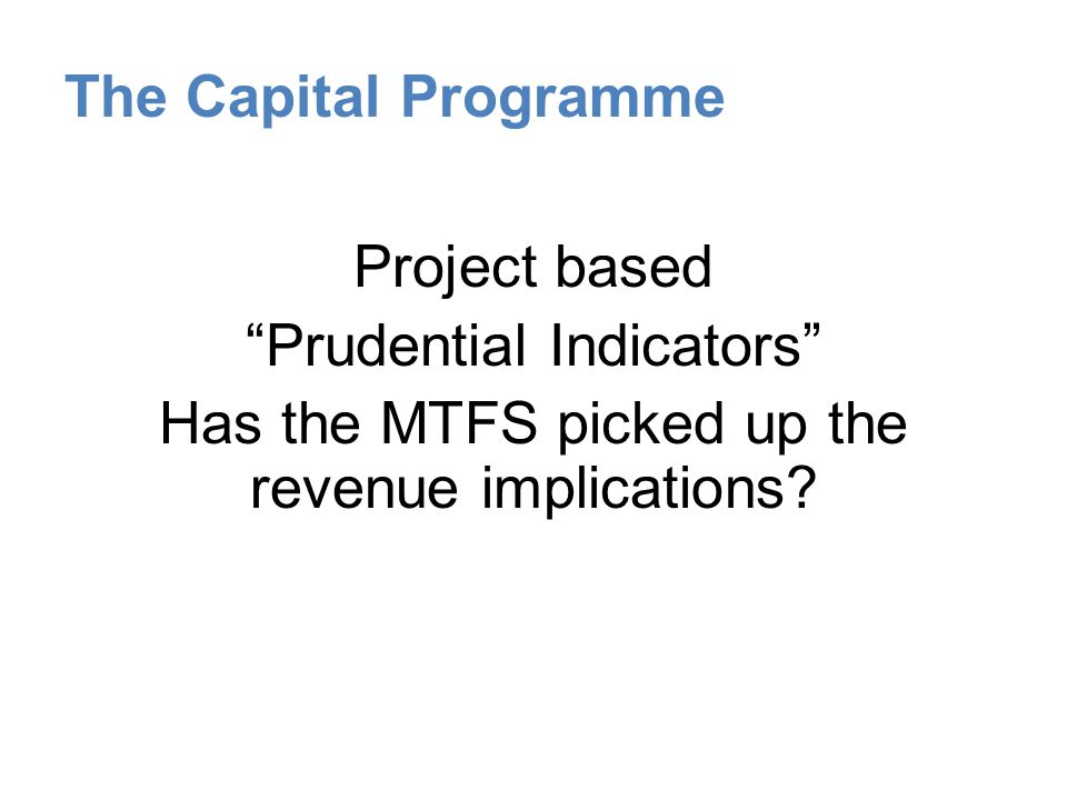 The Capital Programme Project based Prudential Indicators Has the MTFS picked up the revenue implications.