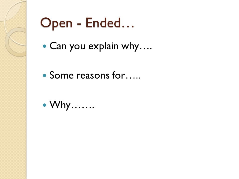 Open - Ended… Can you explain why…. Some reasons for….. Why…….