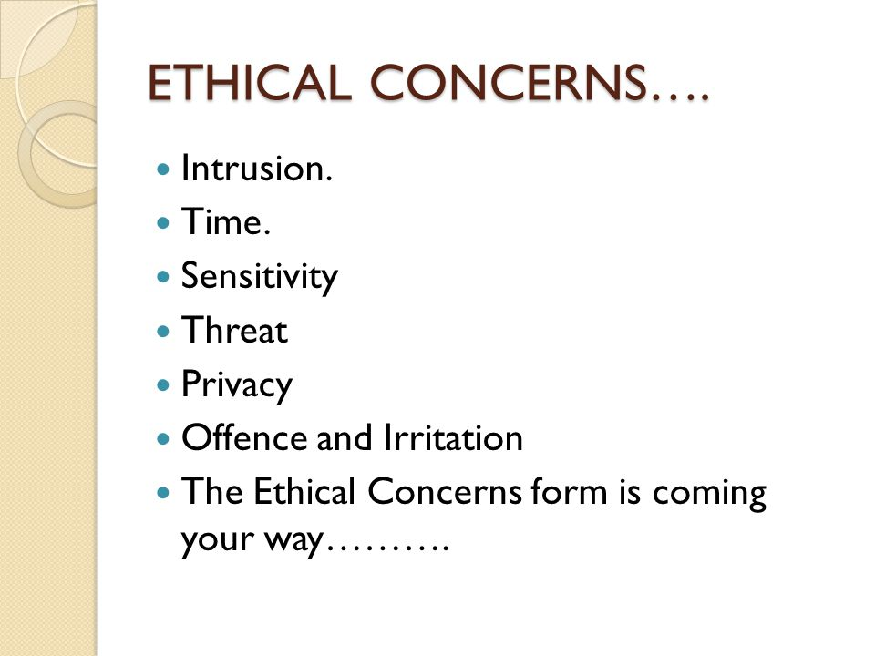 ETHICAL CONCERNS…. Intrusion. Time. Sensitivity Threat Privacy