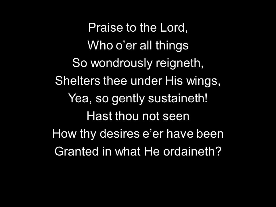 Praise to the Lord, Who o'er all things So wondrously reigneth, Shelters thee under His wings, Yea, so gently sustaineth.