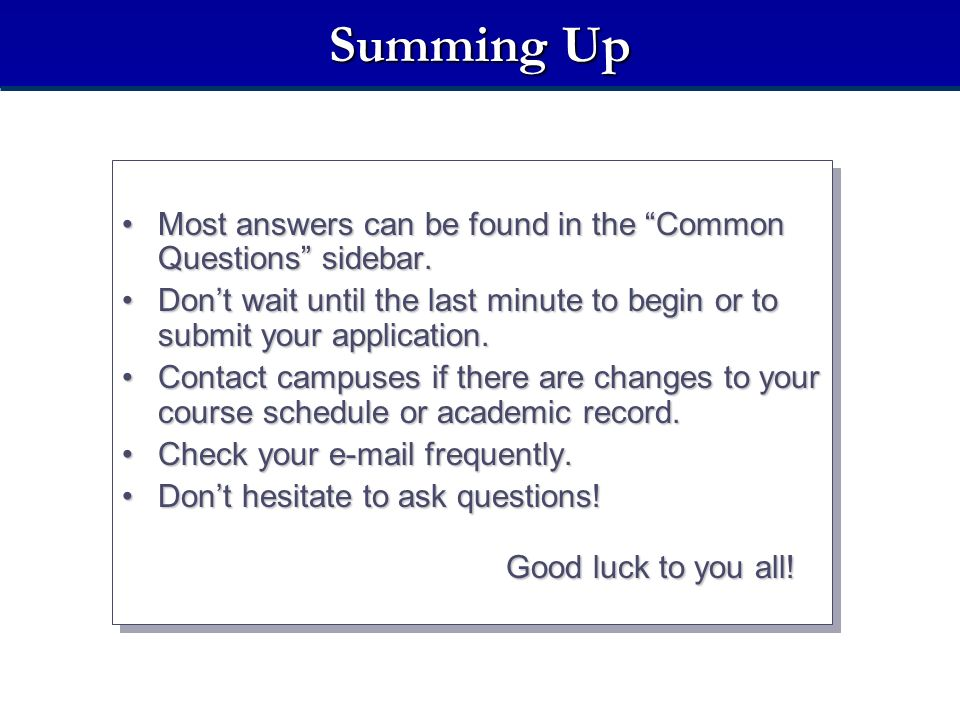 Summing Up Most answers can be found in the Common Questions sidebar. Don't wait until the last minute to begin or to submit your application.