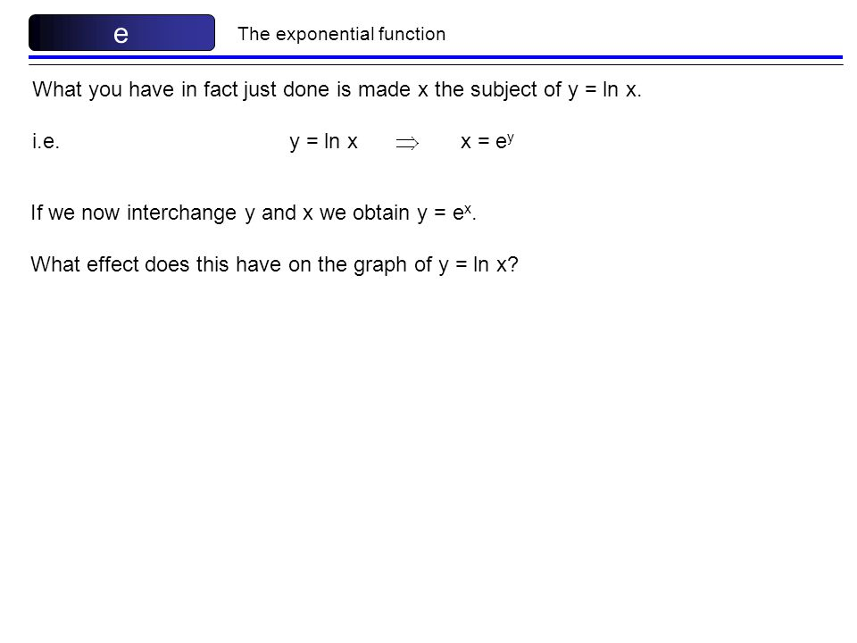 e What you have in fact just done is made x the subject of y = ln x.