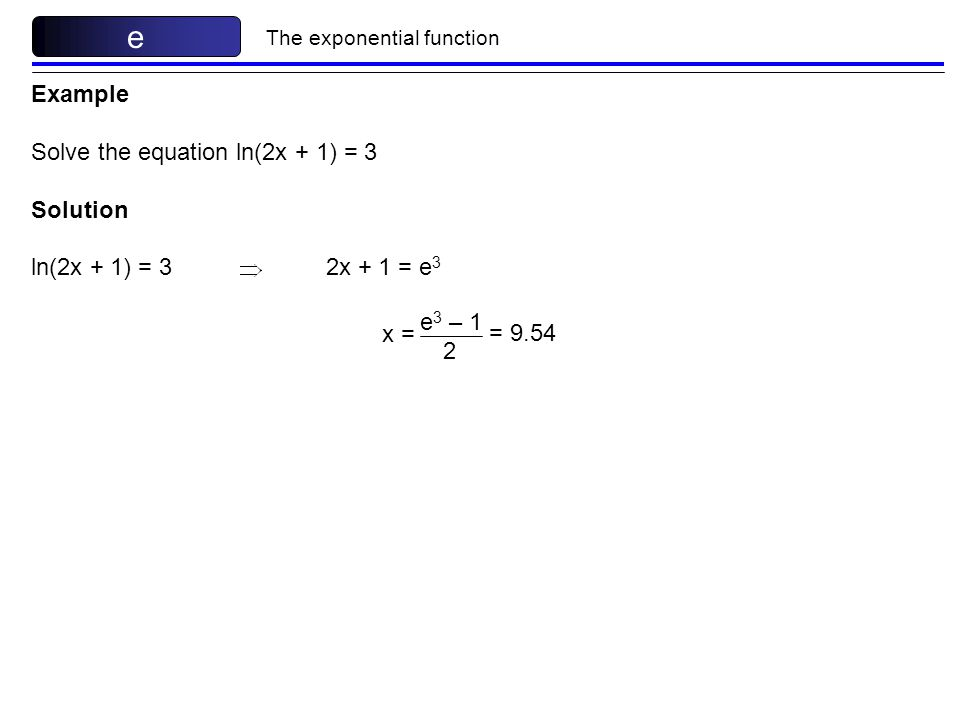 e Example Solve the equation ln(2x + 1) = 3 Solution