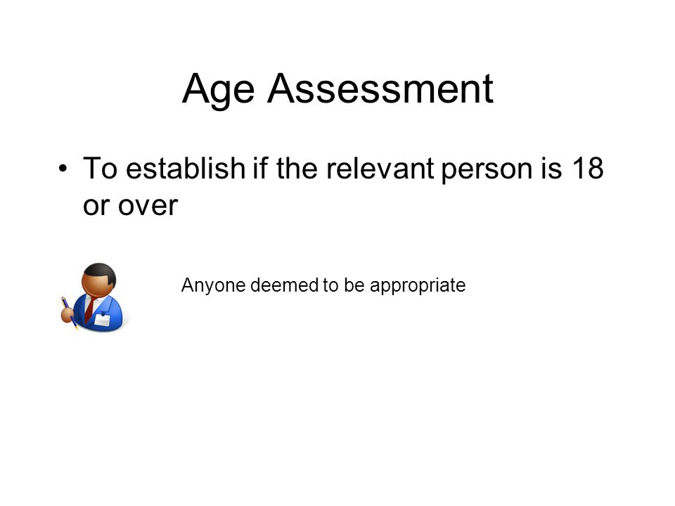 Age Assessment To establish if the relevant person is 18 or over