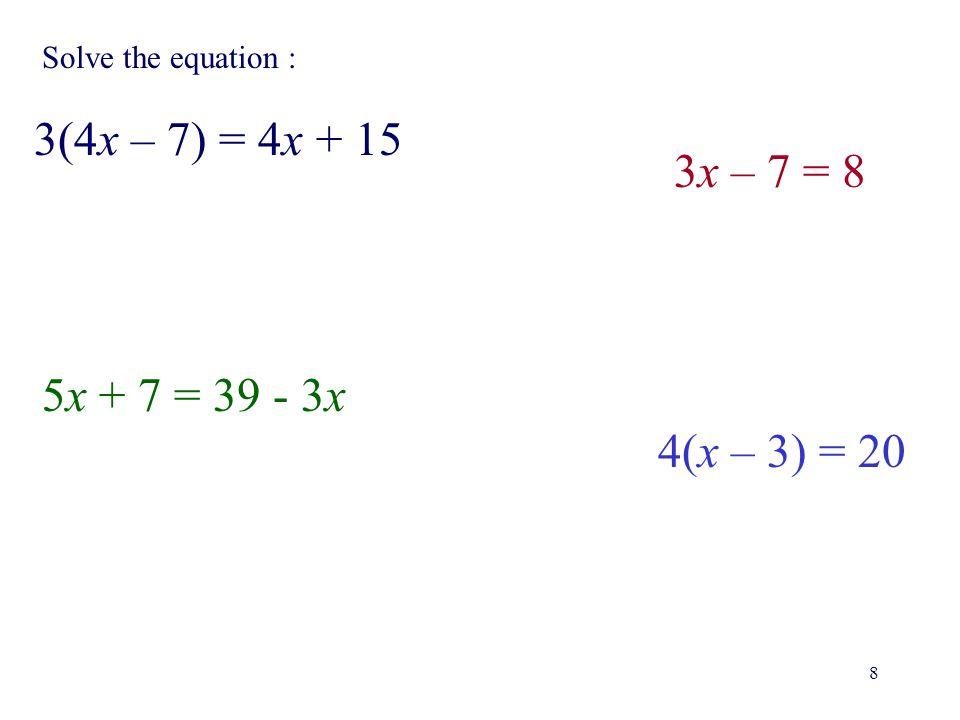 3(4x – 7) = 4x + 15 3x – 7 = 8 5x + 7 = 39 - 3x 4(x – 3) = 20