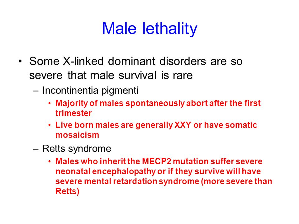 Male lethality Some X-linked dominant disorders are so severe that male survival is rare. Incontinentia pigmenti.
