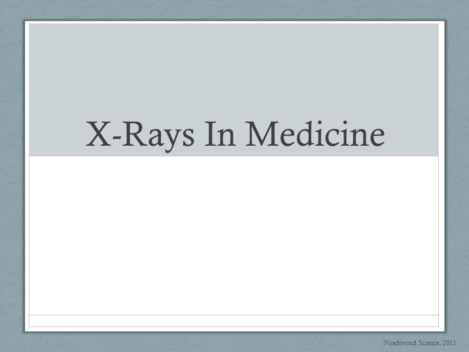 X-Rays In Medicine Noadswood Science, 2013