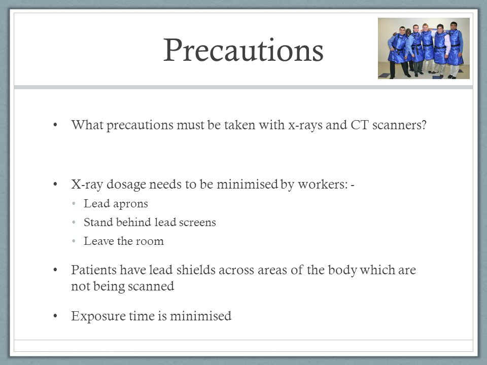 Precautions What precautions must be taken with x-rays and CT scanners X-ray dosage needs to be minimised by workers: -