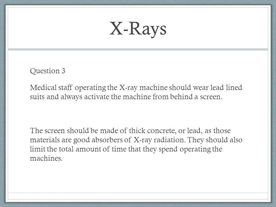 X-Rays Question 3. Medical staff operating the X-ray machine should wear lead lined suits and always activate the machine from behind a screen.