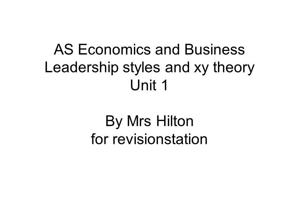 AS Economics and Business Leadership styles and xy theory Unit 1 By Mrs Hilton for revisionstation