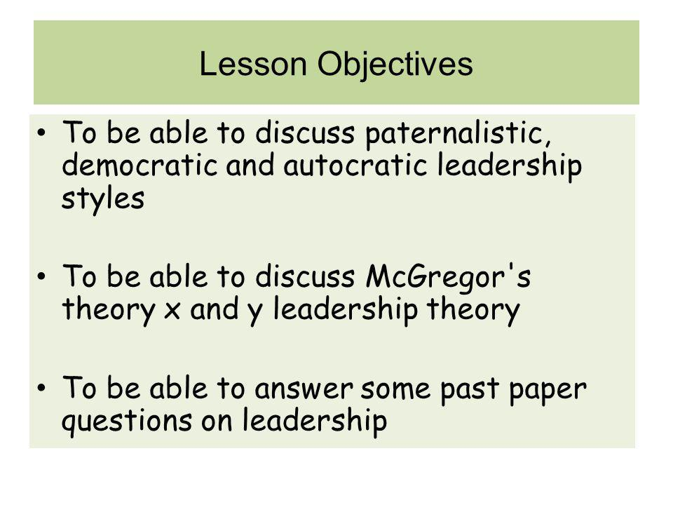 Lesson Objectives To be able to discuss paternalistic, democratic and autocratic leadership styles.