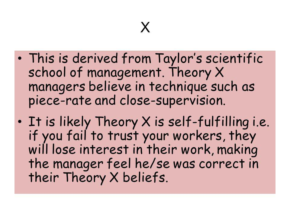 X This is derived from Taylor's scientific school of management. Theory X managers believe in technique such as piece-rate and close-supervision.
