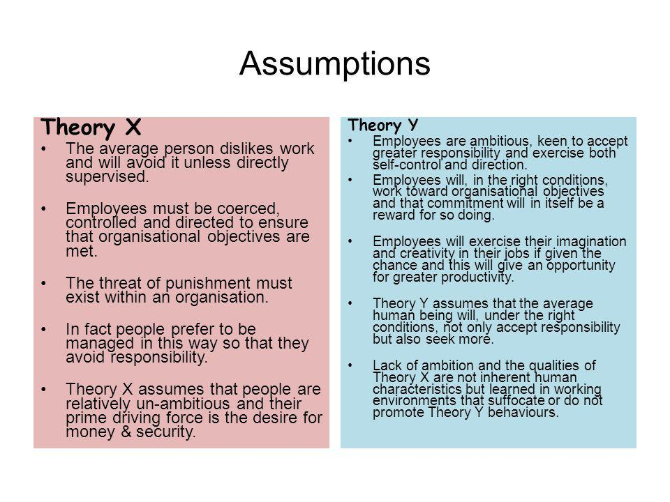 Assumptions Theory X. The average person dislikes work and will avoid it unless directly supervised.