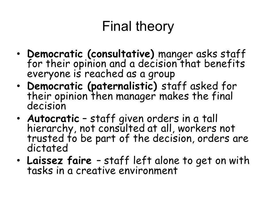 Final theory Democratic (consultative) manger asks staff for their opinion and a decision that benefits everyone is reached as a group.