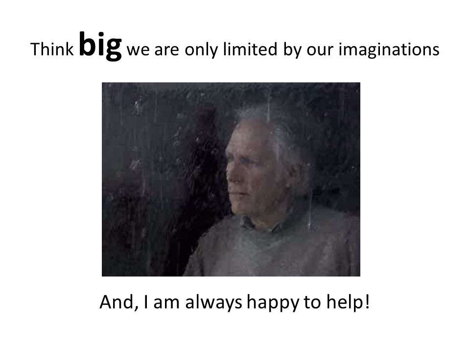 Think big we are only limited by our imaginations