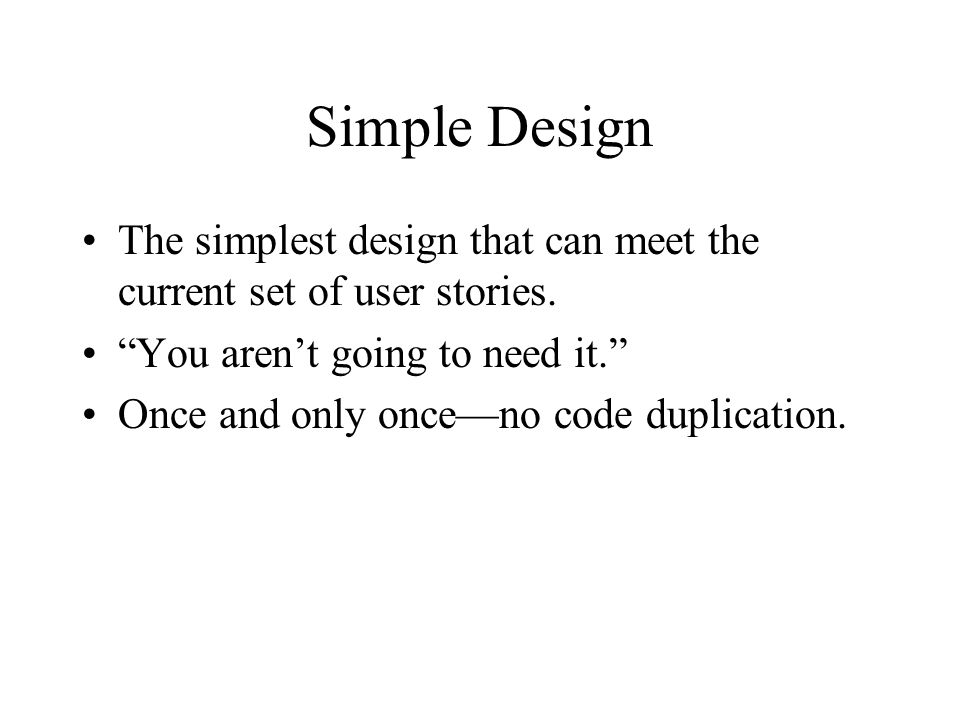 Simple Design The simplest design that can meet the current set of user stories. You aren't going to need it.