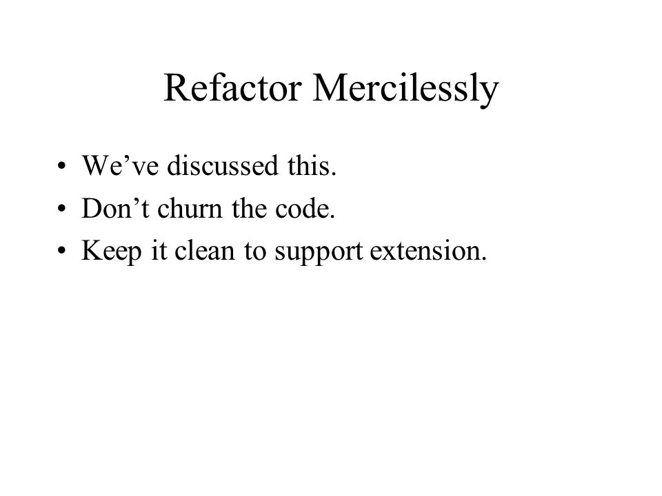 Refactor Mercilessly We've discussed this. Don't churn the code.