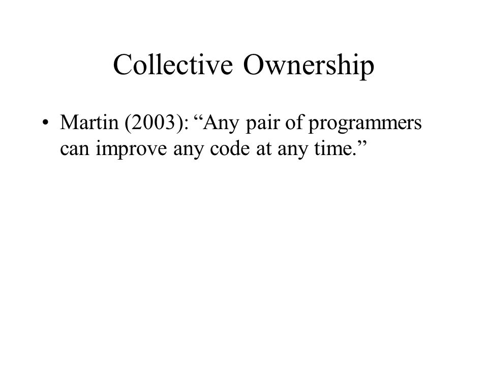 Collective Ownership Martin (2003): Any pair of programmers can improve any code at any time.