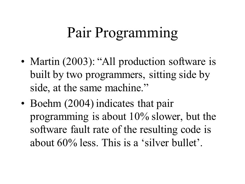 Pair Programming Martin (2003): All production software is built by two programmers, sitting side by side, at the same machine.