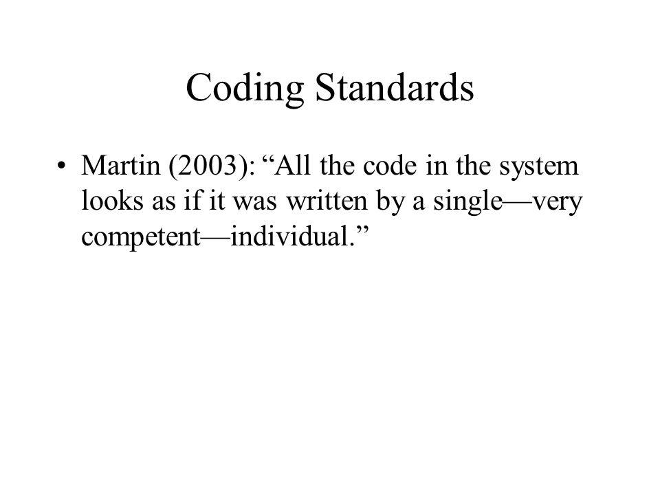 Coding Standards Martin (2003): All the code in the system looks as if it was written by a single—very competent—individual.