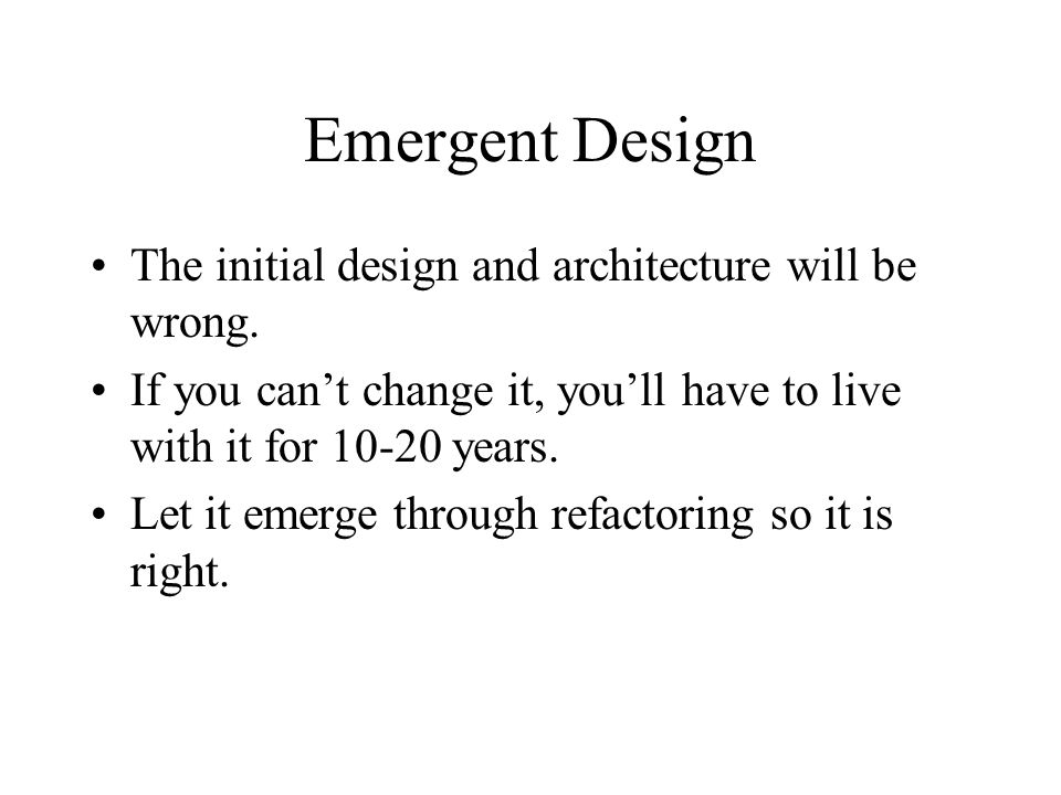 Emergent Design The initial design and architecture will be wrong.