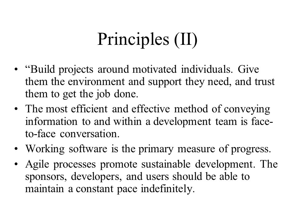 Principles (II) Build projects around motivated individuals. Give them the environment and support they need, and trust them to get the job done.