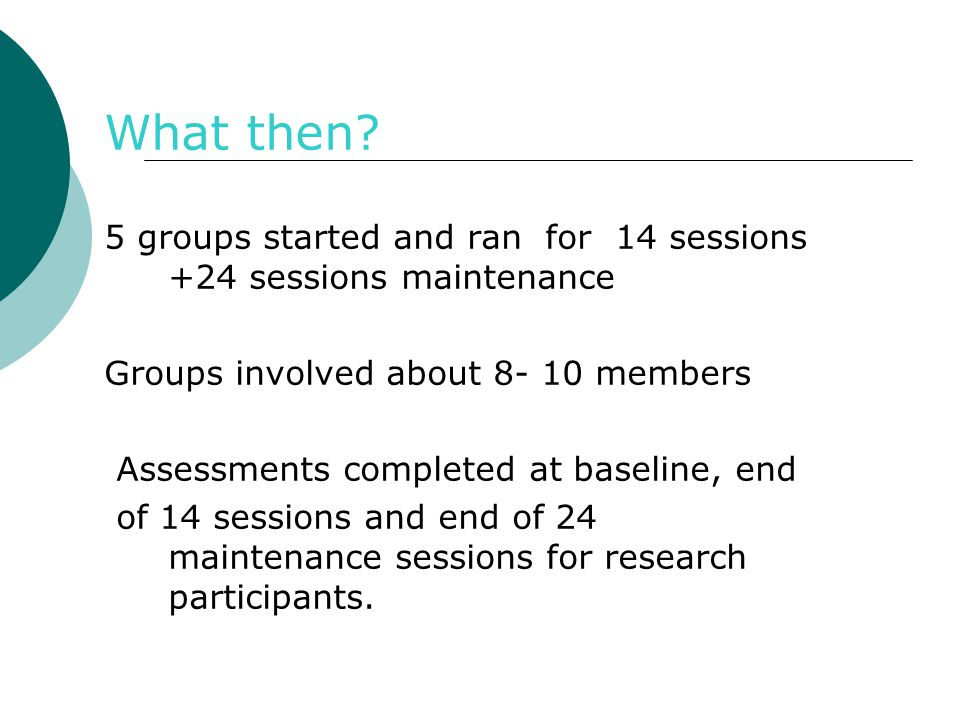 What then 5 groups started and ran for 14 sessions +24 sessions maintenance. Groups involved about members.