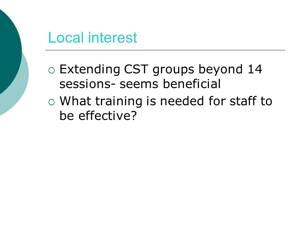 Local interest Extending CST groups beyond 14 sessions- seems beneficial.