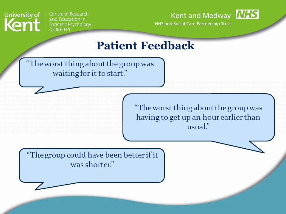 Patient Feedback The worst thing about the group was waiting for it to start.