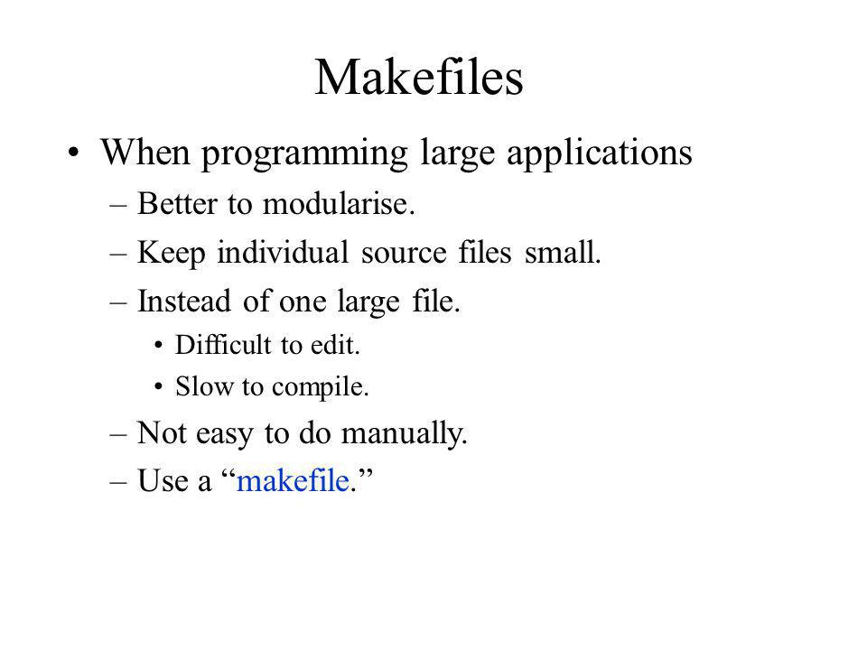 Makefiles When programming large applications Better to modularise.