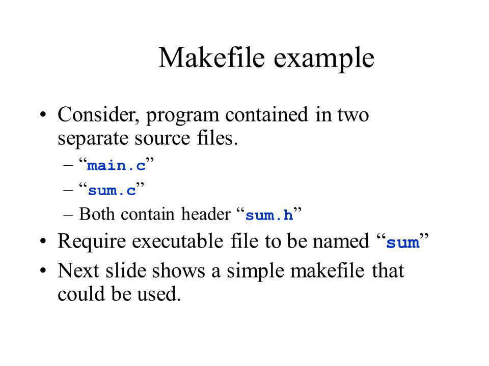 Makefile example Consider, program contained in two separate source files. main.c sum.c Both contain header sum.h