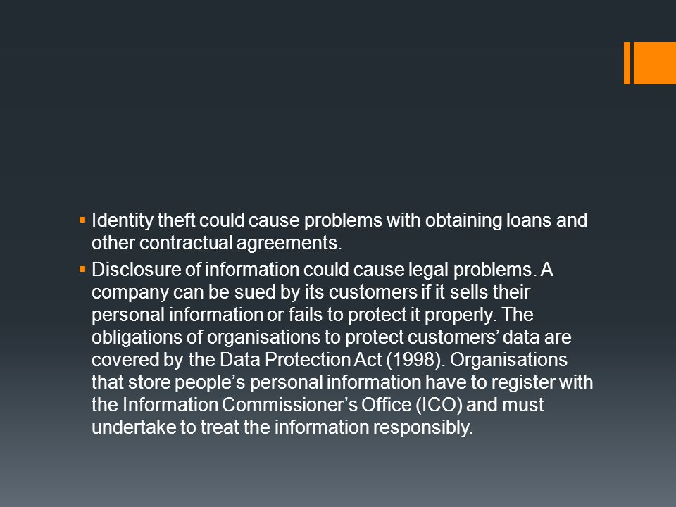 Identity theft could cause problems with obtaining loans and other contractual agreements.
