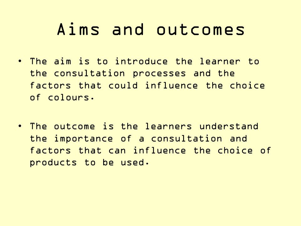 Aims and outcomes The aim is to introduce the learner to the consultation processes and the factors that could influence the choice of colours.