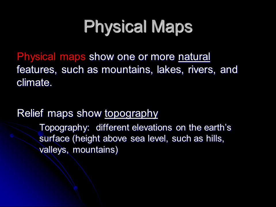 Physical Maps Physical maps show one or more natural features, such as mountains, lakes, rivers, and climate.